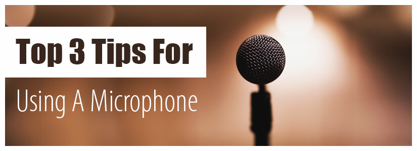 Top 3 Tips For Using a Microphone
